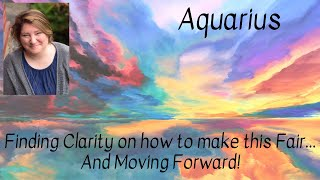 Aquarius! Finding Clarity on how to make this Fair and Moving Forward!