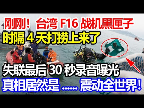 刚刚!台湾F16战机黑匣子,时隔4天打捞上来了!失联最后30秒录音曝光,真相居然是......震动全世界!