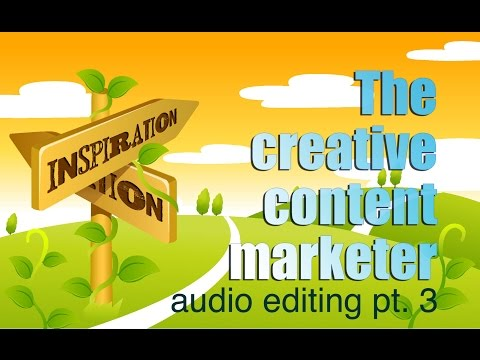 The Creative Content Marketer: Audio Editing pt3