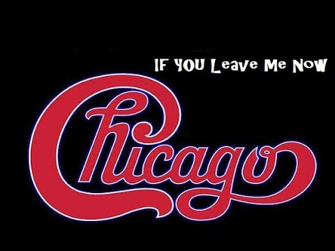 IF YOU LEAVE ME NOW (CHICAGO)