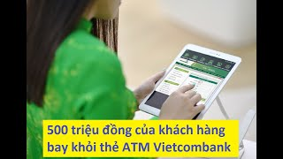 500 triệu đồng của khách hàng bay khỏi thẻ ATM Vietcombank - [Tin mới 123]