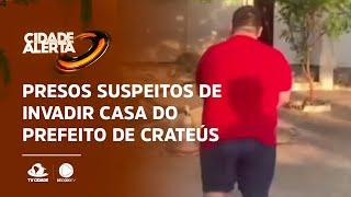 Presos suspeitos de invadir casa de prefeito de Crateús