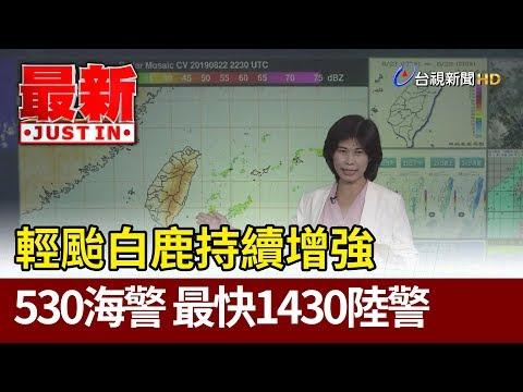 輕颱白鹿持續增強 530海警 最快1430陸警【最新快訊】