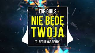 TOP GIRLS - Nie będę Twoja DJ SEQUENCE REMIX