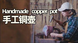 手打铜壶丨Handmade copper pot丨耗时40天50000次捶打,我终于做出了独一无二的铜壶!丨小喜XiaoXi丨