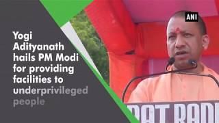 Yogi Adityanath hails PM Modi for providing facilities to underprivileged people
