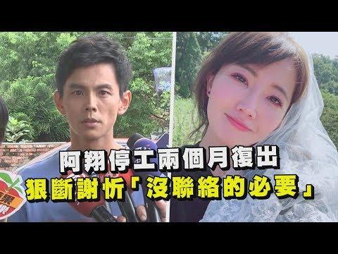 """阿翔停工兩個月復出 狠斷謝忻""""沒聯絡的必要"""""""
