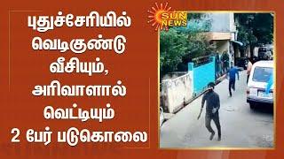 புதுச்சேரியில் வெடிகுண்டு வீசியும், அரிவாளால் வெட்டியும் 2 பேர் படுகொலை | Puducherry | Murder