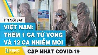 Tin tức dịch Covid-19 hôm nay (virus Corona) sáng 1/8: VN thêm 1 ca tử vong và 12 ca nhiễm mới |FBNC