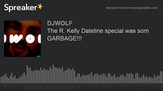 The R. Kelly Dateline special was som GARBAGE!!!