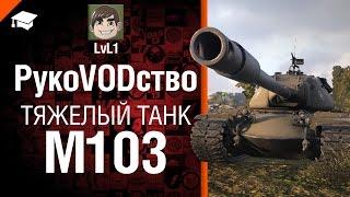 Тяжелый танк M103 - рукоVODство от LvL1 [World of Tanks]