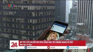 Mỹ yêu cầu người xin Visa khai báo tài khoản mạng xã hội | VTV24