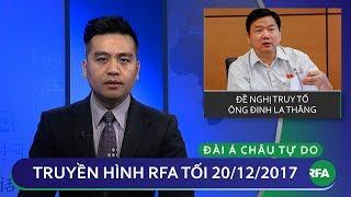 Thời sự tối 20.12.2017 | Đề nghị truy tố ông Đinh La Thăng |  © Official RFA
