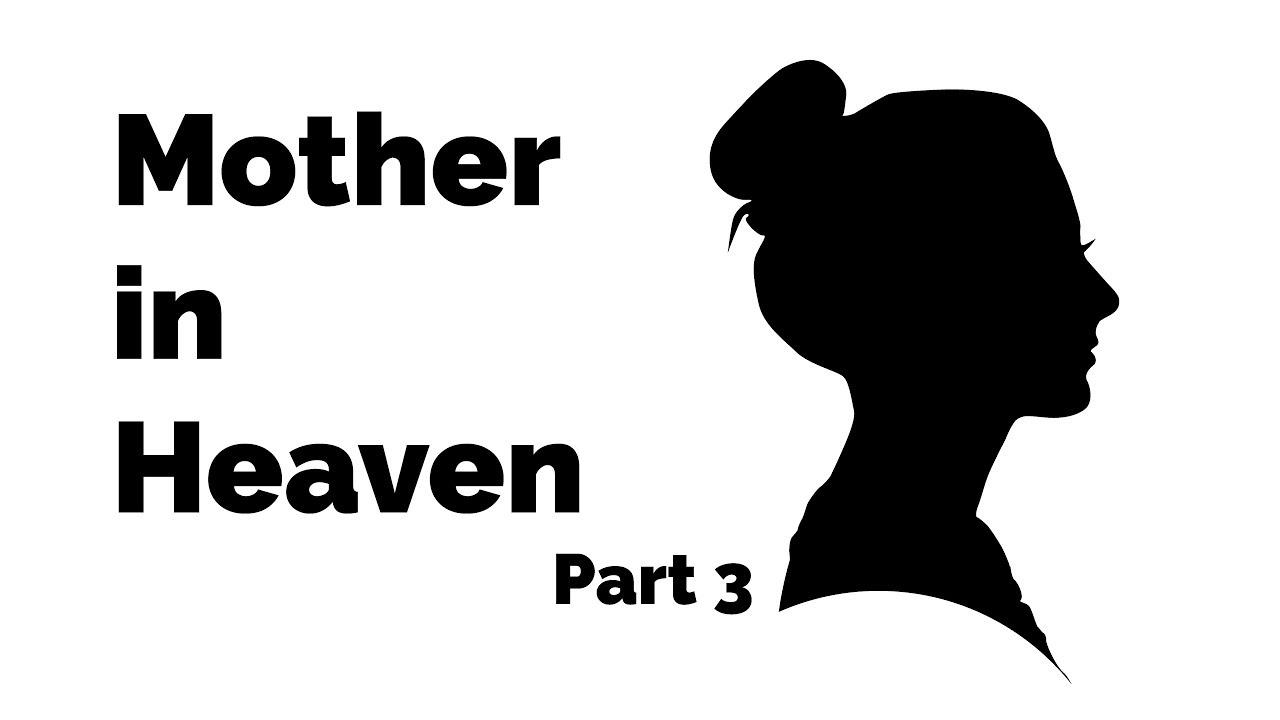 Mother in Heaven – Part 3