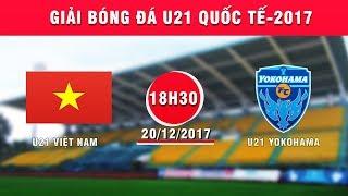 TRỰC TIẾP | U21 Việt Nam vs U21 Yokohama | Giải Bóng đá U21 Quốc tế Báo Thanh niên 2017