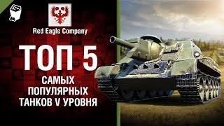 ТОП 5 Самых популярных танков V уровня - Выпуск №72 - от Red Eagle