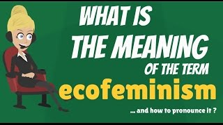 What is ECOFEMINISM? What does ECOFEMINISM mean? ECOFEMINISM meaning, definition & explanation