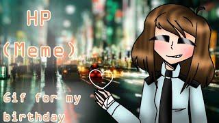 ❤HP (Meme){Real life OC} // GIF for: My Birthday (Read desc)❤