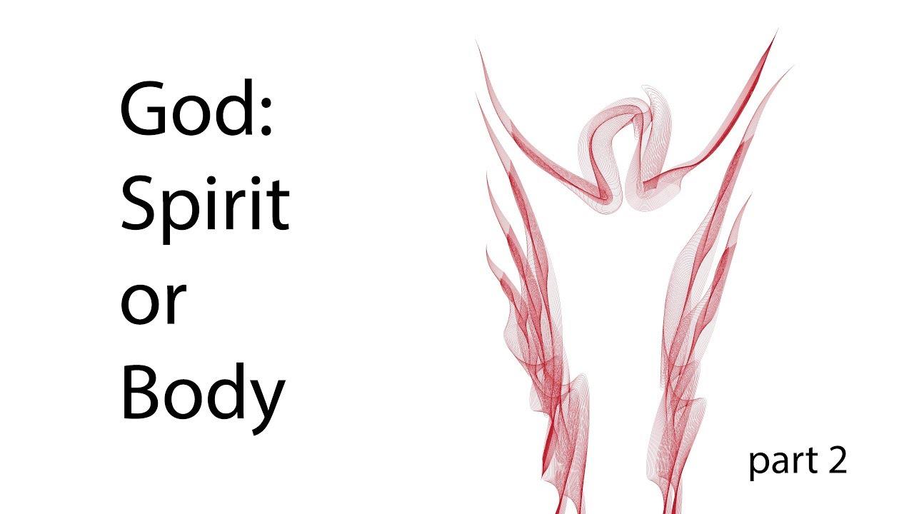 God: Spirit or Body – Part 2