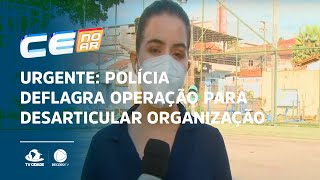 URGENTE: Polícia deflagra operação para desarticular organização criminosa