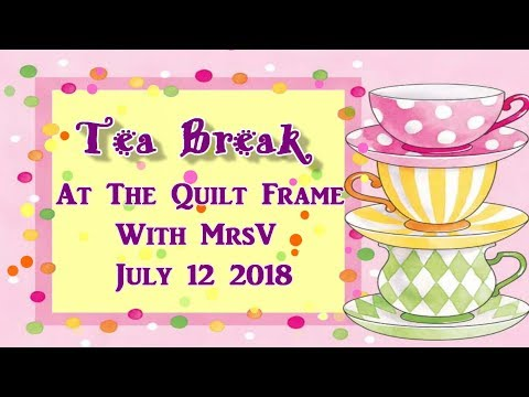 Tea Break At The Quilt Frame July 12th 2018