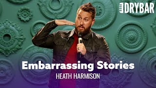 Everyone Has Embarrassing Stories. Heath Harmison