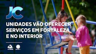 Unidades vão oferecer serviços em Fortaleza e no interior