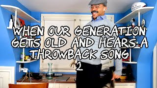 When Our Generation Gets Old And Hears a Throwback Song 2