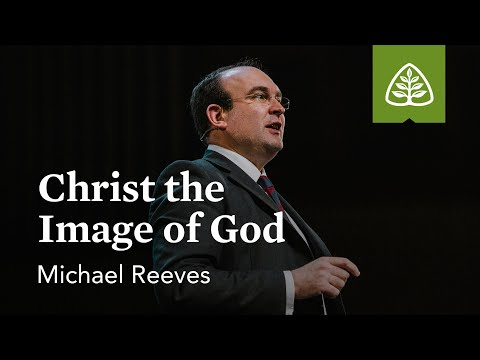 Michael Reeves: Christ the Image of God