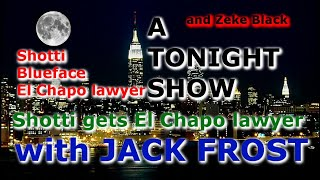 A TONIGHT SHOW with JACK FROST : Shotti gets El Chapo lawyer