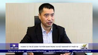 Huawei tự tin sẽ giành thị phần quan trọng tại Việt Nam nhờ kỹ thuật 5g