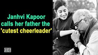 Janhvi Kapoor calls her father the 'cutest cheerleader'..