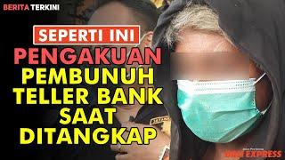 Pengakuan Pembunuh Teller Bank Saat Ditangkap