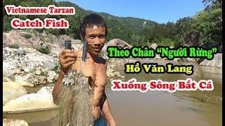 """Theo chân """"Người Rừng"""" Hồ Văn Lang Xuống Sông Giăng Lưới Bắt Cá - Vietnamese Tarzan Catch Fish"""