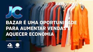 Bazar é uma oportunidade para aumentar vendas e aquecer economia