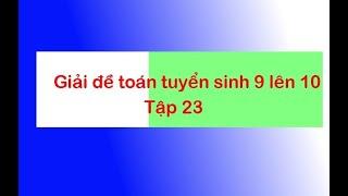 Giải đề thi tuyển sinh toán 9 lên 10 - Tập 23 - Anh Dương Thế Long
