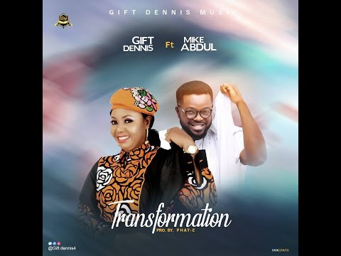 TRANSFORMATION - Gift Dennis ft Mike Abdul  [@GiftDennis4 @mikeabdulng]