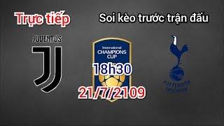 Trực tiếp nhận định Juventus vs Tottenham 18h30 ngày 21/7/2019 | ICC cup 2019
