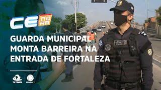 Guarda Municipal monta barreira na entrada de Fortaleza