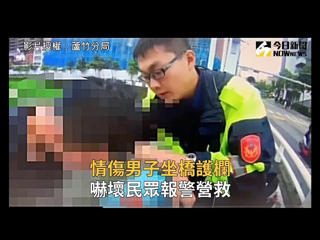 影/情傷男子坐橋護欄 嚇壞民眾報警營救