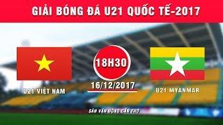 FULL| U21 Việt Nam vs U21 Myanmar | Giải Bóng đá U21 Quốc tế Báo Thanh niên 2017