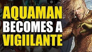 Aquaman Becomes A Vigilante! (Aquaman Rebirth: Underworld)