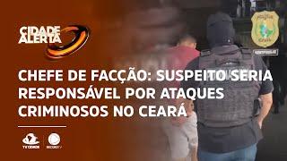 Chefe de facção: Suspeito seria responsável por ataques criminosos no Ceará