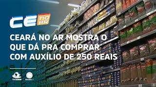Ceará no Ar mostra o que dá pra comprar com auxílio de 250 reais