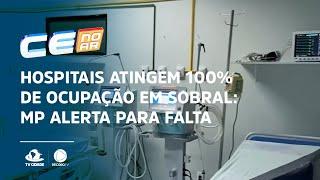 Hospitais atingem 100% de ocupação em Sobral: MP alerta para falta de oxigênio