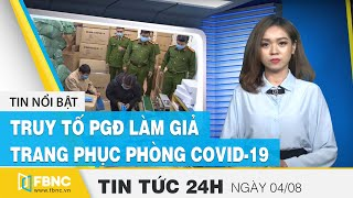 Tin tức 24h mới nhất hôm nay 4/8: Truy tố PGĐ làm giả gần 15.000 bộ trang phục phòng covid-19 | FBNC