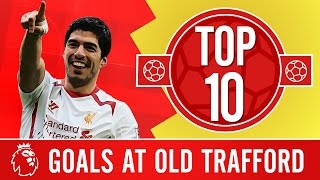 Top 10: Liverpool's best Premier League goals at Old Trafford