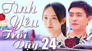 Phim Hay 2018 | Tình Yêu Trỗi Dậy - Tập 24 | Phim Bộ Trung Quốc Lồng Tiếng Mới Nhất 2018
