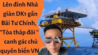 """🔥Lên đỉnh Nhà giàn DK1 gần Bãi Tư Chính, """"Tòa tháp đôi"""" canh gác chủ quyền biển Việt Nam"""