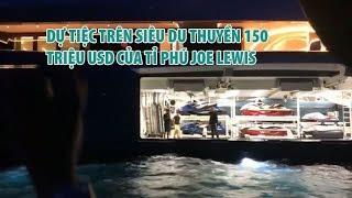 Cận cảnh bữa tiệc trên siêu du thuyền 150 triệu USD của tỉ phú Joe Lewis